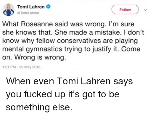 She Knows, Gymnastics, and Roseanne: Tomi Lahren  @TomiLahren  Follow  What Roseanne said was wrong. I'm sure  she knows that. She made a mistake. I don't  know why fellow conservatives are playing  mental gymnastics trying to justify it. Come  on. Wrong is wrong.  :51 PM-29 May 2018 <p>When even Tomi Lahren says you fucked up it's got to be something else.</p>