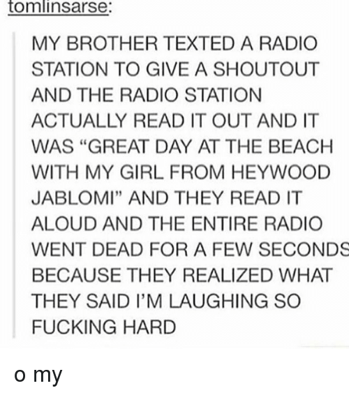 """Tumblr, My Girl, and The Beach: tomlin Sarse:  MY BROTHER TEXTED A RADIO  STATION TO GIVE A SHOUTOUT  AND THE RADIO STATION  ACTUALLY READ IT OUT AND IT  WAS """"GREAT DAY AT THE BEACH  WITH MY GIRL FROM HEYWOOD  JABLOMI"""" AND THEY READ IT  ALOUD AND THE ENTIRE RADIO  WENT DEAD FOR A FEW SECONDS  BECAUSE THEY REALIZED WHAT  THEY SAID I'M LAUGHING SO  FUCKING HARD o my"""
