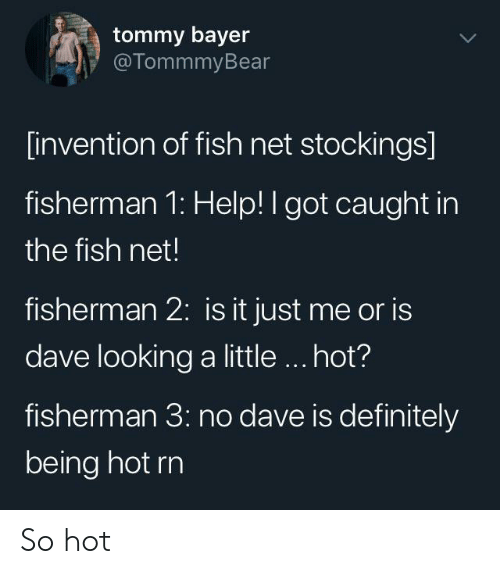 invention: tommy bayer  @TommmyBear  [invention of fish net stockings]  fisherman 1: Help! I got caught in  the fish net!  fisherman 2: is it just me or is  dave looking a little.. hot?  fisherman 3: no dave is definitely  being hot rn So hot