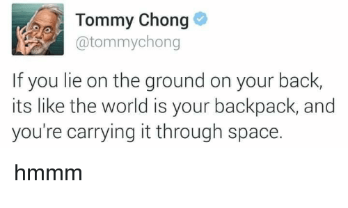 Space, Tommy Chong, and World: Tommy Chong  @tommychong  If you lie on the ground on your back,  its like the world is your backpack, and  you're carrying it through space. hmmm