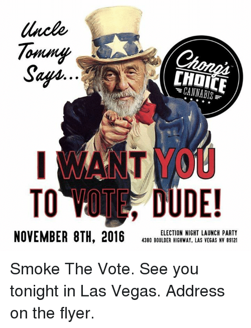 see you tonight: Tommy  Safin  CANNABIS  TO DUDE!  ELECTION NIGHT LAUNCH PARTY  NOVEMBER 8TH, 2016  4380 BOULDER HIGHWAY, LAS VEGAS NV 89121 Smoke The Vote.  See you tonight in Las Vegas.  Address on the flyer.