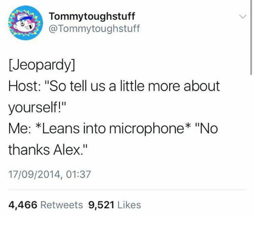 """Jeopardy, Humans of Tumblr, and Microphone: Tommytoughstuff  @Tommytoughstuff  [Jeopardy]  Host: """"So tell us a little more about  yourself!""""  Me: *Leans into microphone* """"No  thanks Alex.""""  17/09/2014, 01:37  4,466 Retweets 9,521 Likes"""