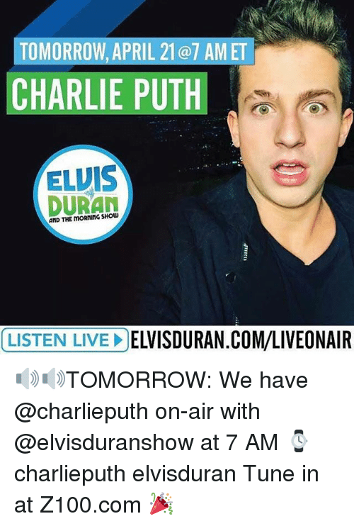 Charlie, Memes, and Charlie Puth: TOMORROW, APRIL 21@7 AM ET  CHARLIE PUTH  ELVIS  DURAN  AND THE LISTEN LIVE DELVISDURAN.COM/LIVEONAIR 🔊🔊TOMORROW: We have @charlieputh on-air with @elvisduranshow at 7 AM ⌚️ charlieputh elvisduran Tune in at Z100.com 🎉