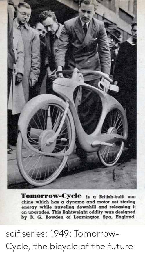 England: Tomorrow-Cycle is a British-built ma  chine which has a dynamo and motor set storing  energy while traveling downhill and rele asing it  on upgrades. This lightweight oddity was designed  by B. G. Bowden of Leamington Spa. England. scifiseries:  1949: Tomorrow-Cycle, the bicycle of the future