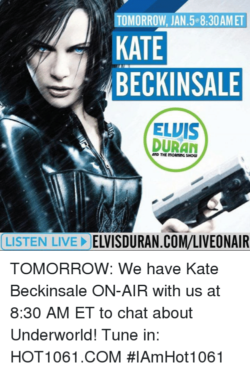 Memes, Chat, and Tuneful: TOMORROW, JAN 5 8:30AMET  KATE  BECKINSALE  ELVIS  DURAN  LISTEN LIVE!  ELVISDURAN.COM/LIVEONAIR TOMORROW: We have Kate Beckinsale ON-AIR with us at 8:30 AM ET to chat about Underworld!  Tune in: HOT1061.COM #IAmHot1061