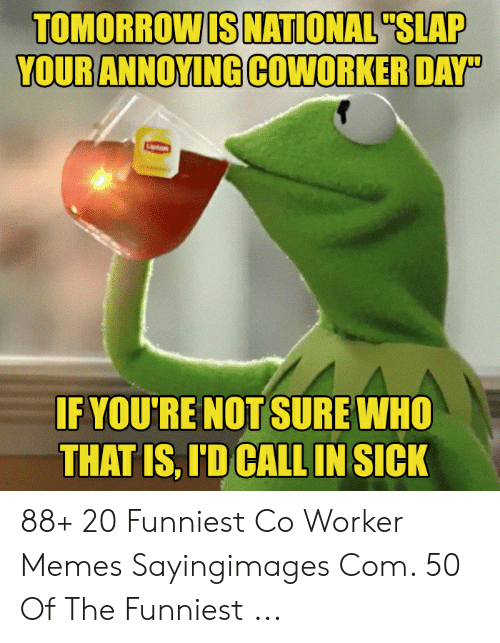 "Co Worker Memes: TOMORROWIS NATIONAL""SLAP  IF YOU'RE NOT SURE WHO  THAT IS, ID CALL IN SICK 88+ 20 Funniest Co Worker Memes Sayingimages Com. 50 Of The Funniest ..."