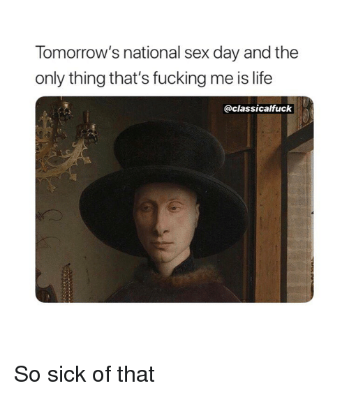 Fucking, Life, and Sex: Tomorrow's national sex day and the  only thing that's fucking me is life  @classicalfuck So sick of that