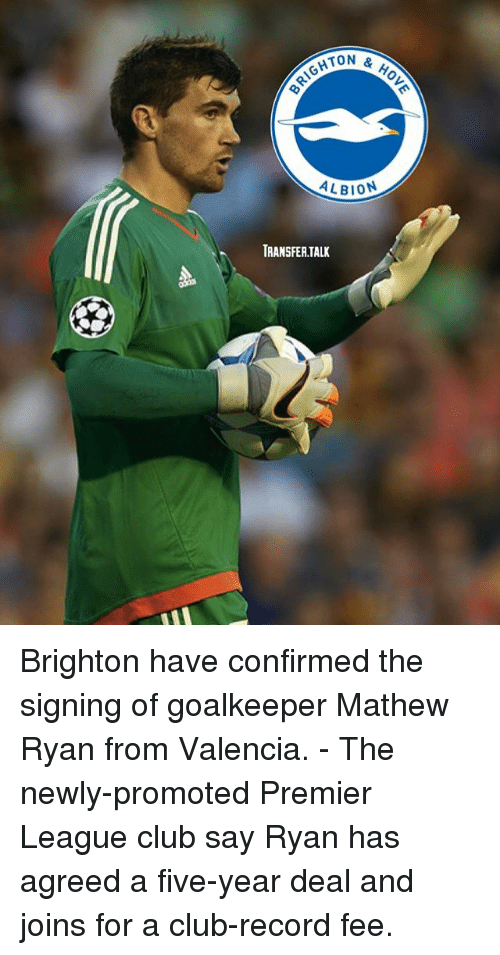 brightons: TON &  HOV  ALBION  TRANSFERTALK Brighton have confirmed the signing of goalkeeper Mathew Ryan from Valencia. - The newly-promoted Premier League club say Ryan has agreed a five-year deal and joins for a club-record fee.