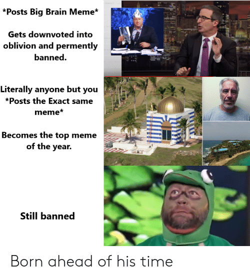 Meme, Reddit, and Brain: TONGHT  *Posts Big Brain Meme*  Gets downvoted into  oblivion and permently  banned  Literally anyone but you  *Posts the Exact same  meme*  Becomes the top meme  of the year.  Still banned Born ahead of his time