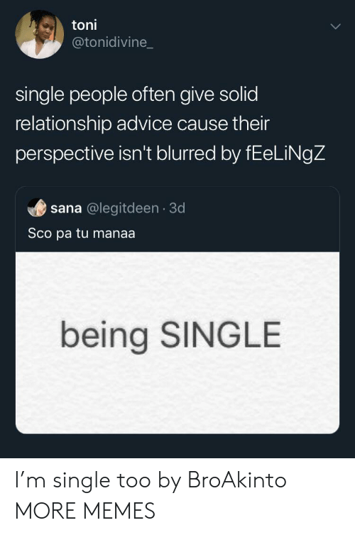 Being Single: toni  @tonidivine_  single people often give solid  relationship advice cause their  perspective isn't blurred by fEeLiNgZ  sana @legitdeen 3d  Sco pa tu manaa.  being SINGLE I'm single too by BroAkinto MORE MEMES