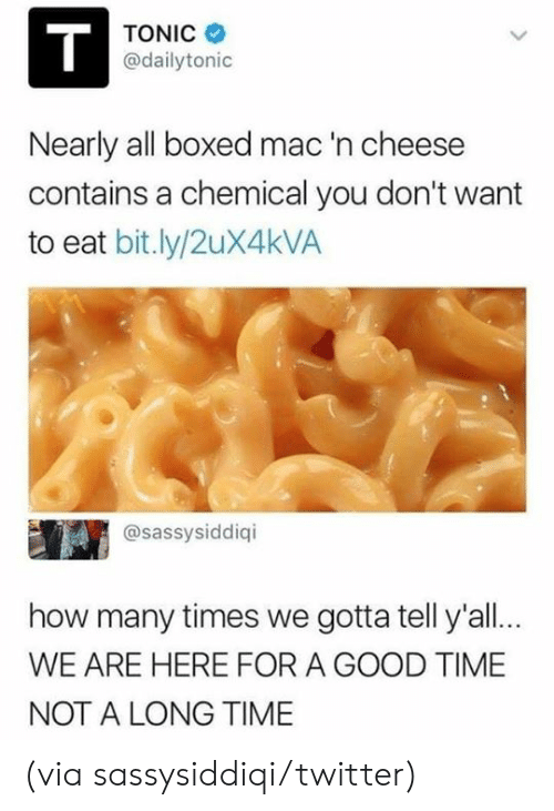 Dank, How Many Times, and Twitter: TONIC  @dailytonic  Nearly all boxed mac  contains a chemical you don't want  to eat bit.ly/2uX4kVA  'n cheese  @sassysiddiqi  how many times we gotta tell y'all..  WE ARE HERE FOR A GOOD TIME  NOT A LONG TIME (via sassysiddiqi/twitter)