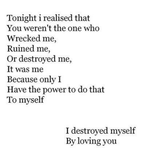 Power, Who, and One: Tonight i realised that  You weren't the one who  Wrecked me,  Ruined me,  Or destroyed me,  It was me  Because only I  Have the power to do that  To myself  I destroyed myself  By loving you
