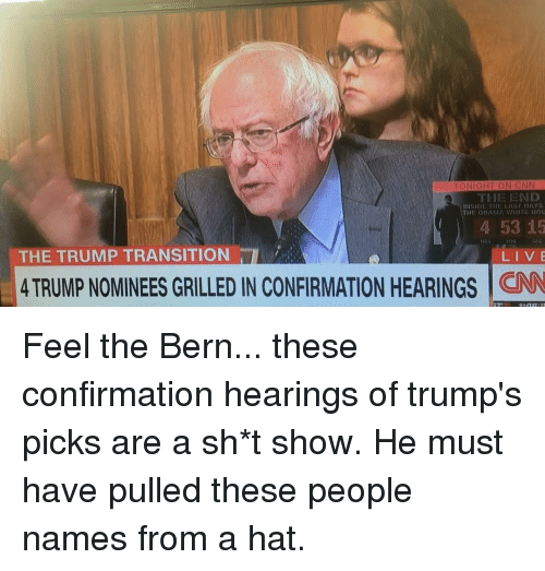 Feel The Bern: TONIGHT ON CNN  THE END  INSIDE Y  AS DAYS  THE OBAMA WHITE Hou  4 53 15  SEC  THE TRUMP TRANSITION  LIVE  4 TRUMP NOMINEES GRILLED IN CONFIRMATION HEARINGS  CNN Feel the Bern... these confirmation hearings of trump's picks are a sh*t show. He must have pulled these people names from a hat.