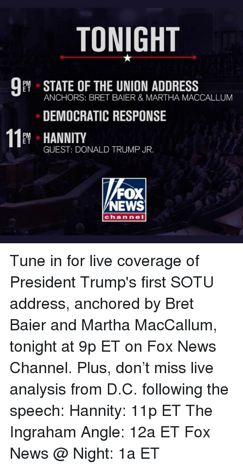 anchors: TONIGHT  PM  E T  ANCHORS: BRET BAIER & MARTHA MACCALLUM  DEMOCRATIC RESPONSE  11 HANNITY  PM o  E T  GUEST: DONALD TRUMP JR.  FOX  NEWS  ch annel Tune in for live coverage of President Trump's first SOTU address, anchored by Bret Baier and Martha MacCallum, tonight at 9p ET on Fox News Channel. Plus, don't miss live analysis from D.C. following the speech: Hannity: 11p ET The Ingraham Angle: 12a ET Fox News @ Night: 1a ET