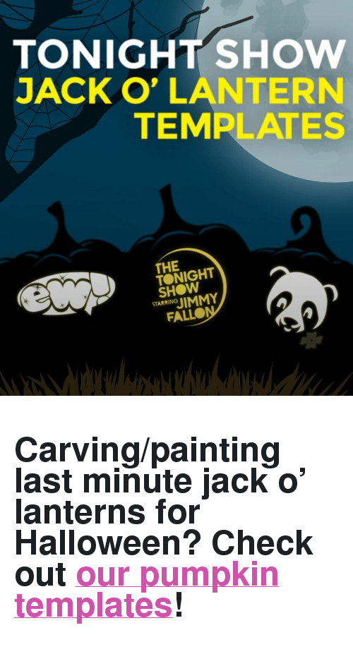 """jack o lantern: TONIGHT SHoW  JACK O' LANTERN  TEMPLATES  THE  TONIGHT  SHOW  STARRING  FALLO <h2>Carving/painting last minute jack o&rsquo; lanterns for Halloween? Check out <a href=""""http://www.nbc.com/the-tonight-show/blog/tonight-show-jack-o-lantern-templates/204221"""" target=""""_blank"""">our pumpkin templates</a>!</h2>"""