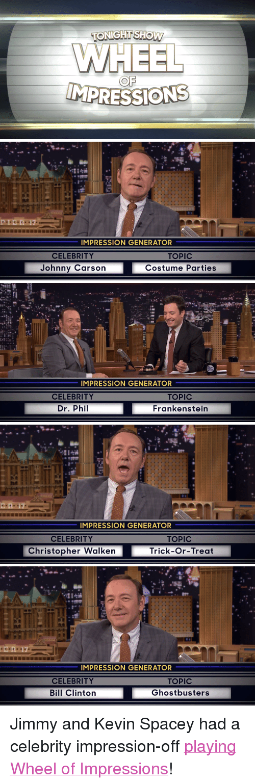 """Christopher Walken: TONIGHT SHOW  OF   IMPRESSION GENERATOR  CELEBRITY  TOPIC  Costume Parties  Johnny Carson   IMPRESSION GENERATOR  CELEBRITY  Dr. Phil  TOPIC  Frankenstein   IMPRESSION GENERATOR  CELEBRITY  TOPIC  Trick-Or-Treat  Christopher Walken   IMPRESSION GENERATOR  CELEBRITY  Bill Clinton  TOPIC  Ghostbusters <p>Jimmy and Kevin Spacey had a celebrity impression-off <a href=""""https://www.youtube.com/watch?v=-kWHMH2kxXs&amp;index=6&amp;list=UU8-Th83bH_thdKZDJCrn88g"""" target=""""_blank"""">playing Wheel of Impressions</a>!</p>"""