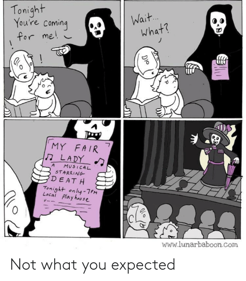 musical: Tonight  You're coming  Wait.  what?  for me!  MY FAIR  LADY  7  A  MUSICAL  STARRING  DEAT H  Tonight only-7PM  Local Play house  www.lunarbaboon.com  D)o Not what you expected