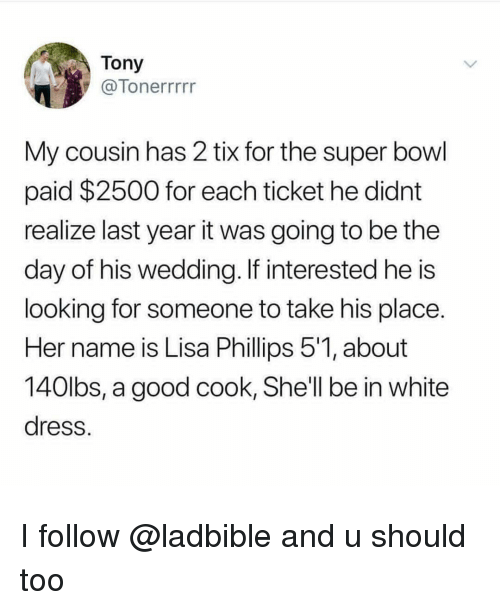 Super Bowl, Dress, and Good: Tony  7Tonerrrrr  My cousin has 2 tix for the super bowl  paid $2500 for each ticket he didnt  realize last year it was going to be the  day of his wedding. If interested he is  looking for someone to take his place  Her name is Lisa Phillips 51, about  140lbs, a good cook, She'll be in white  dress I follow @ladbible and u should too