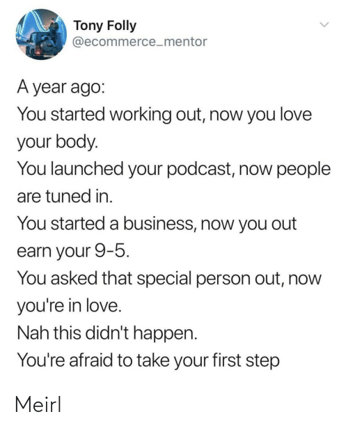 People Are: Tony Folly  @ecommerce_mentor  A year ago:  You started working out, now you love  your body.  You launched your podcast, now people  are tuned in.  You started a business, now you out  earn your 9-5.  You asked that special person out, now  you're in love.  Nah this didn't happen.  You're afraid to take your first step Meirl