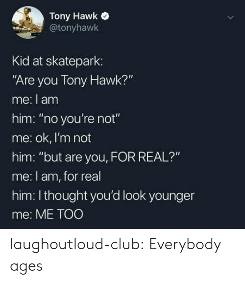 "hawk: Tony Hawk  @tonyhawk  Kid at skatepark:  ""Are you Tony Hawk?""  me: I am  him: ""no you're not""  me: ok, I'm not  him: ""but are you, FOR REAL?""  me: l am, for real  him: Ithought you'd look younger  me: ME TOO laughoutloud-club:  Everybody ages"