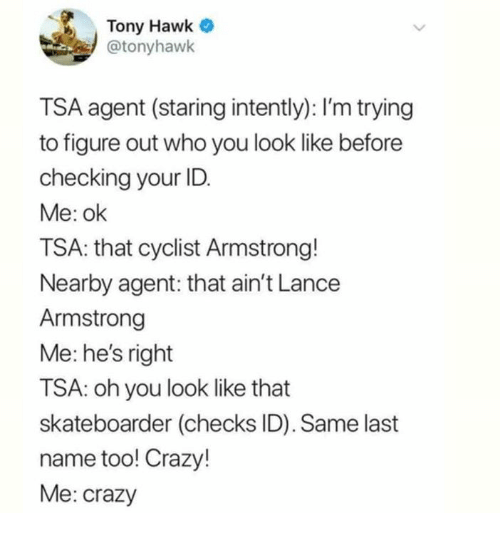 Crazy, Dank, and Tony Hawk: Tony Hawk  @tonyhawk  TSA agent (staring intently): I'm trying  to figure out who you look like before  checking your ID  Me: ok  TSA: that cyclist Armstrong!  Nearby agent: that ain't Lance  Armstrong  Me: he's right  TSA: oh you look like that  skateboarder (checks ID). Same last  name too! Crazy!  Me: crazy