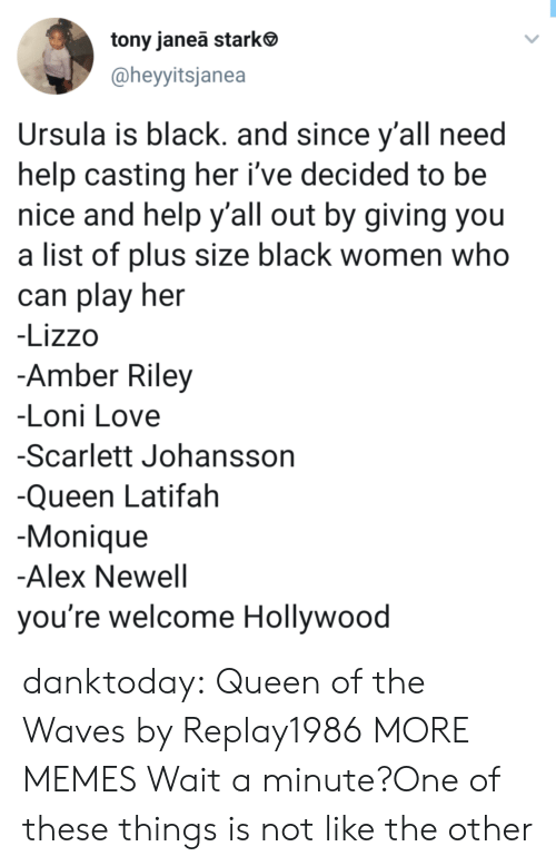 Dank, Queen Latifah, and Love: tony janeā stark  @heyyitsjanea  Ursula is black. and since y'all need  help casting her i've decided to be  nice and help y'all out by giving you  a list of plus size black women who  can play her  -Lizzo  -Amber Riley  -Loni Love  -Scarlett Johansson  -Queen Latifah  Monique  -Alex Newell  you're welcome Hollywood danktoday:  Queen of the Waves by Replay1986 MORE MEMES  Wait a minute?One of these things is not like the other