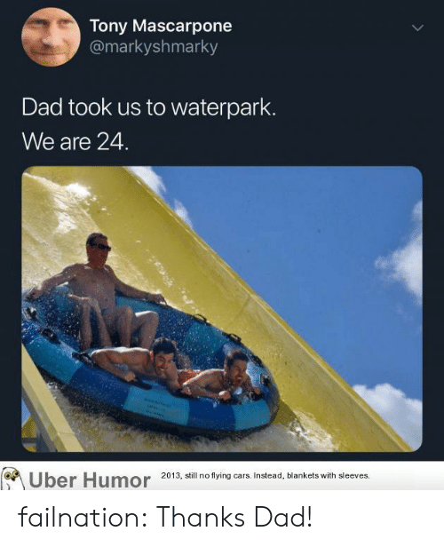 thanks dad: Tony Mascarpone  @markyshmarky  Dad took us to waterpark.  We are 24.  ber Humor 2013, still no flying cars. Instead, blankets with sleeves. failnation:  Thanks Dad!