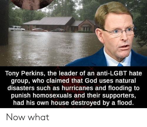 Facepalm, God, and Lgbt: Tony Perkins, the leader of an anti-LGBT hate  group, who claimed that God uses natural  disasters such as hurricanes and flooding to  punish homosexuals and their supporters,  had his own house destroyed by a flood. Now what