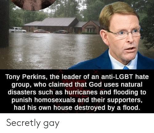 God, Lgbt, and House: Tony Perkins, the leader of an anti-LGBT hate  group, who claimed that God uses natural  disasters such as hurricanes and flooding to  punish homosexuals and their supporters,  had his own house destroyed by a flood. Secretly gay