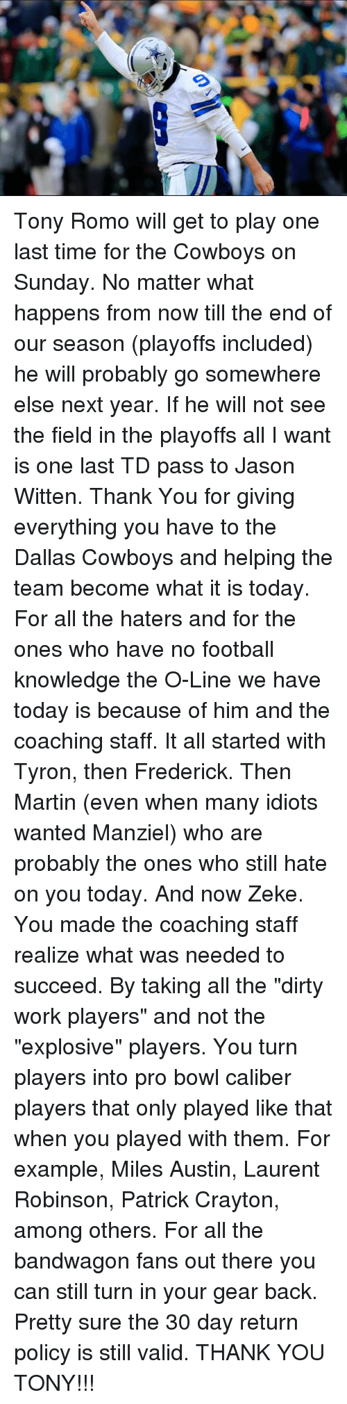 """jason witten: Tony Romo will get to play one last time for the Cowboys on Sunday. No matter what happens from now till the end of our season (playoffs included) he will probably go somewhere else next year. If he will not see the field in the playoffs all I want is one last TD pass to Jason Witten. Thank You for giving everything you have to the Dallas Cowboys and helping the team become what it is today. For all the haters and for the ones who have no football knowledge the O-Line we have today is because of him and the coaching staff. It all started with Tyron, then Frederick. Then Martin (even when many idiots wanted Manziel) who are probably the ones who still hate on you today. And now Zeke. You made the coaching staff realize what was needed to succeed. By taking all the """"dirty work players"""" and not the """"explosive"""" players. You turn players into pro bowl caliber players that only played like that when you played with them. For example, Miles Austin, Laurent Robinson, Patrick Crayton, among others. For all the bandwagon fans out there you can still turn in your gear back. Pretty sure the 30 day return policy is still valid. THANK YOU TONY!!!"""