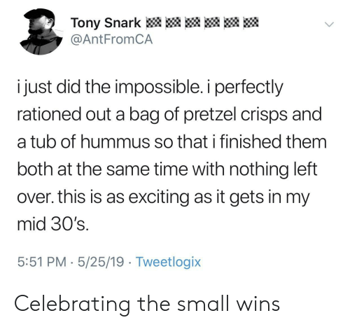 Hummus, Time, and Pretzel: Tony Snark  @AntFromCA  i just did the impossible. i perfectly  rationed out a bag of pretzel crisps and  a tub of hummus so that i finished them  both at the same time with nothing left  over. this is as exciting as it gets in my  mid 30's.  5:51 PM 5/25/19 Tweetlogix Celebrating the small wins