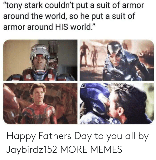 """fathers day: """"tony stark couldn't put a suit of armor  around the world, so he put a suit of  armor around HIS world."""" Happy Fathers Day to you all by Jaybirdz152 MORE MEMES"""