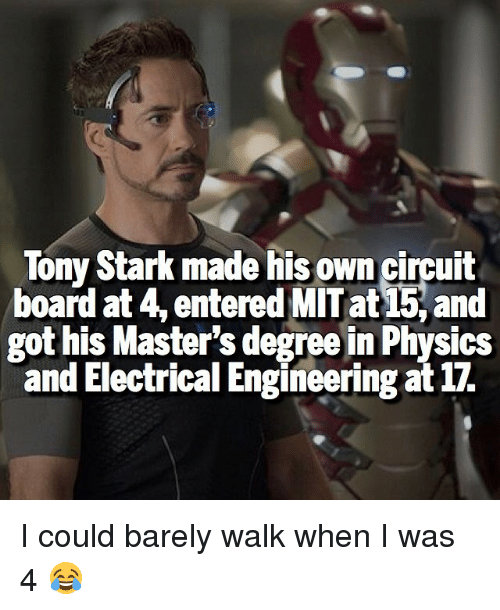 Physicic: Tony Stark made his own circuit  board at 4, entered MIT at and  got his Master's degree in Physics  and Electrical Engineering at 17. I could barely walk when I was 4 😂