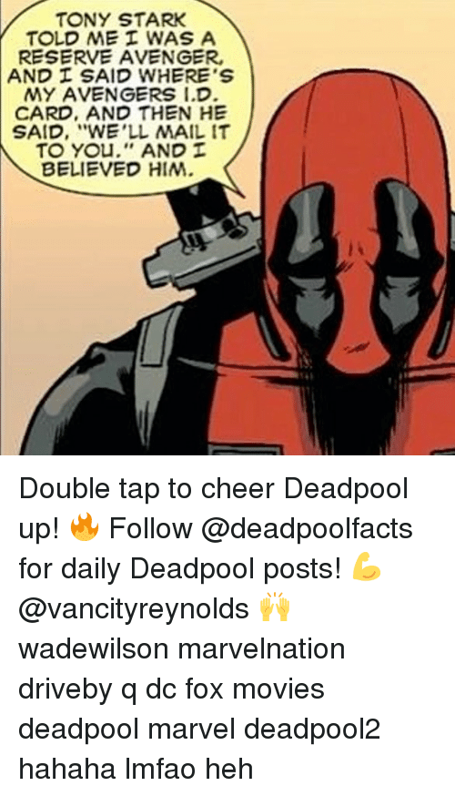 "And Then He Said: TONY STARK  TOLD ME WAS A  RESERVE AVENGER,  AND SAID WHERE'S  MY AVENGERS I.D  CARD, AND THEN HE  SAID, ""WE'LL MAIL IT  TO You,'' AND  BELIEVED HIM. Double tap to cheer Deadpool up! 🔥 Follow @deadpoolfacts for daily Deadpool posts! 💪 @vancityreynolds 🙌 wadewilson marvelnation driveby q dc fox movies deadpool marvel deadpool2 hahaha lmfao heh"