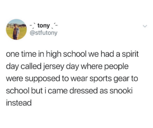 School, Sports, and Spirit: -, tony'-  @stfutony  one time in high school we had a spirit  day called jersey day where people  were supposed to wear sports gear to  school but i came dressed as snooki  instead