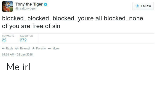Free, Tiger, and Irl: Tony the Tiger  @realtonytiger  Follow  blocked. blocked. blocked. youre all blocked. none  of you are free of sin  RETWEETS  FAVORITES  22  272  Reply t3 Retweet Favorite  More  06:01 AM 26 Jan 2016 Me irl