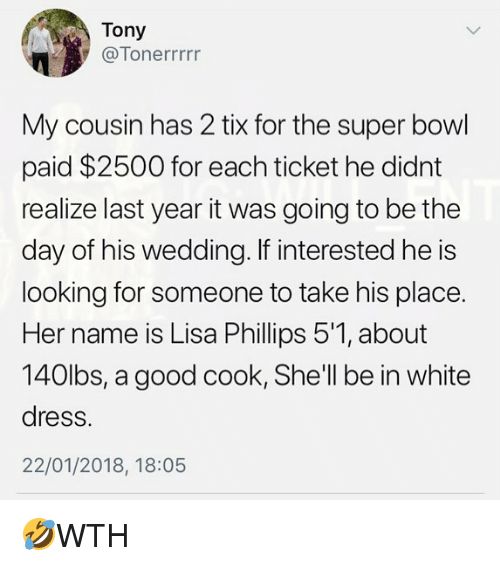 Tix: Tony  @Tonerrrrr  My cousin has 2 tix for the super bowl  paid $2500 for each ticket he didnt  realize last year it was going to be the  day of his wedding. If interested he is  looking for someone to take his place.  Her name is Lisa Phillips 5'1,about  140lbs, a good cook, She'll be in white  dress.  22/01/2018, 18:05 🤣WTH