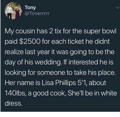 Tix: Tony  @Tonerrrrr  My cousin has 2 tix for the super bowl  paid $2500 for each ticket he didnt  realize last year it was going to be the  day of his wedding. If interested he is  looking for someone to take his place.  Her name is Lisa Phillips 5'1, about  140lbs, a good cook, She'll be in white  dress.