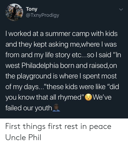 """Life, Summer, and Kids: Tony  @TxnyProdigy  I worked at a summer camp with kids  and they kept asking me,where I was  from and my life story etc...so I said """"In  west Philadelphia born and raised,on  the playground is where l spent most  of my days...""""these kids were like """"did  you know that all rhymed"""" We've  failed our youth First things first rest in peace Uncle Phil"""