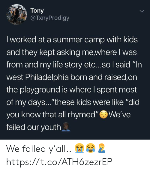 """Life, Summer, and Kids: Tony  TxnyProdigy  I worked at a summer camp with kids  and they kept asking me where I was  from and my life story etc...so I said """"In  west Philadelphia born and raised,on  the playground is where l spent most  of my days...""""these kids were like """"did  you know that all rhymed""""We've  failed our youth We failed y'all.. 😭😂🤦♂️ https://t.co/ATH6zezrEP"""