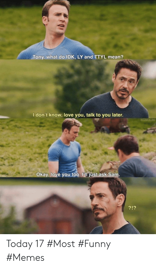 Funny, Love, and Memes: Tony, what do IDK, LY and TTYL mean?  I don't know, love you, talk to you later.  Okay, love you too. l'll just ask Samm  212 Today 17 #Most #Funny #Memes