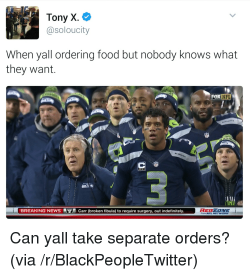 Blackpeopletwitter, Food, and Nfl: Tony X.  @soloucity  When yall ordering food but nobody knows what  they want  NFL  BREAKING NEWSCarr (broken fibula) to require surgery, out indefinitely.  From NFL NETWORK <p>Can yall take separate orders? (via /r/BlackPeopleTwitter)</p>