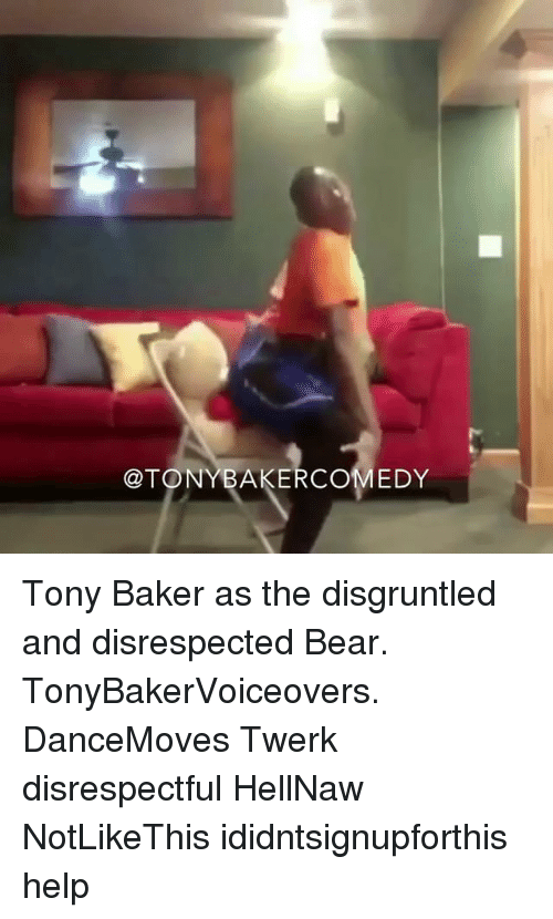 Bakerate: @TONYBAKERCOMEDY Tony Baker as the disgruntled and disrespected Bear. TonyBakerVoiceovers. DanceMoves Twerk disrespectful HellNaw NotLikeThis ididntsignupforthis help