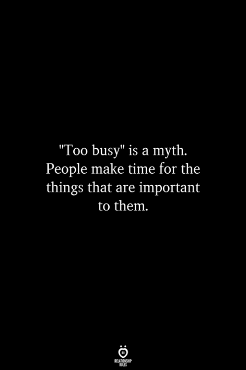 """Time, Myth, and Them: Too busy"""" is a myth.  People make time for the  things that are important  to them"""