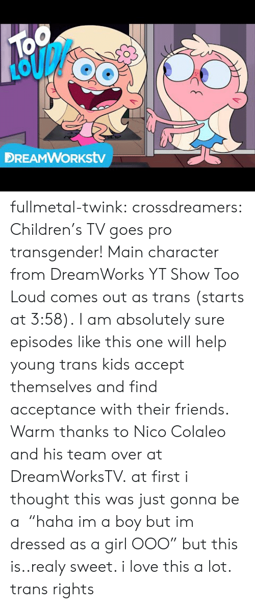 "episodes: TOo  DREAMWORKstv fullmetal-twink:  crossdreamers:  Children's TV goes pro transgender! Main character from DreamWorks YT Show Too Loud comes out as trans (starts at 3:58). I am absolutely sure episodes like this one will help young trans kids accept themselves and find acceptance with their friends. Warm thanks to Nico Colaleo and his team over at DreamWorksTV.  at first i thought this was just gonna be a  ""haha im a boy but im dressed as a girl OOO"" but this is..realy sweet. i love this a lot. trans rights"
