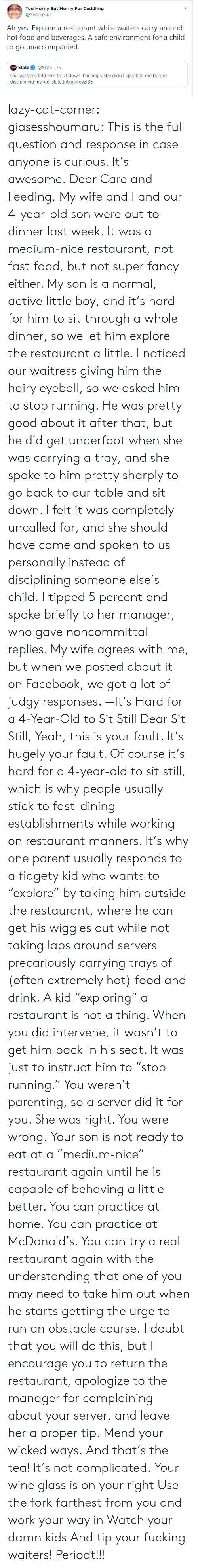 "Yeah This: Too Horny But Horny For Cuddling  @SeitanSlut  Ah yes. Explore a restaurant while waiters carry around  hot food and beverages. A safe environment for a child  to go unaccompanied.  Slate  @Slate 7h  SLATE  Our waitress told him to sit down. I'm angry she didn't speak to me before  disciplining my kid. slate.trib.al/koyzfB5 lazy-cat-corner: giasesshoumaru:   This is the full question and response in case anyone is curious. It's awesome. Dear Care and Feeding, My wife and I and our 4-year-old son were out to dinner last week. It was a medium-nice restaurant, not fast food, but not super fancy either. My son is a normal, active little boy, and it's hard for him to sit through a whole dinner, so we let him explore the restaurant a little. I noticed our waitress giving him the hairy eyeball, so we asked him to stop running. He was pretty good about it after that, but he did get underfoot when she was carrying a tray, and she spoke to him pretty sharply to go back to our table and sit down. I felt it was completely uncalled for, and she should have come and spoken to us personally instead of disciplining someone else's child. I tipped 5 percent and spoke briefly to her manager, who gave noncommittal replies. My wife agrees with me, but when we posted about it on Facebook, we got a lot of judgy responses. —It's Hard for a 4-Year-Old to Sit Still Dear Sit Still, Yeah, this is your fault. It's hugely your fault. Of course it's hard for a 4-year-old to sit still, which is why people usually stick to fast-dining establishments while working on restaurant manners. It's why one parent usually responds to a fidgety kid who wants to ""explore"" by taking him outside the restaurant, where he can get his wiggles out while not taking laps around servers precariously carrying trays of (often extremely hot) food and drink. A kid ""exploring"" a restaurant is not a thing. When you did intervene, it wasn't to get him back in his seat. It was just to instruct him to ""stop running."" You weren't parenting, so a server did it for you. She was right. You were wrong. Your son is not ready to eat at a ""medium-nice"" restaurant again until he is capable of behaving a little better. You can practice at home. You can practice at McDonald's. You can try a real restaurant again with the understanding that one of you may need to take him out when he starts getting the urge to run an obstacle course. I doubt that you will do this, but I encourage you to return the restaurant, apologize to the manager for complaining about your server, and leave her a proper tip. Mend your wicked ways.   And that's the tea!  It's not complicated. Your wine glass is on your right  Use the fork farthest from you and work your way in Watch your damn kids And tip your fucking waiters! Periodt!!!"