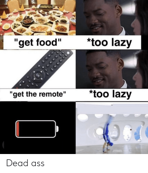 "remote: *too lazy  ""get food""  too lazy  ""get the remote"" Dead ass"