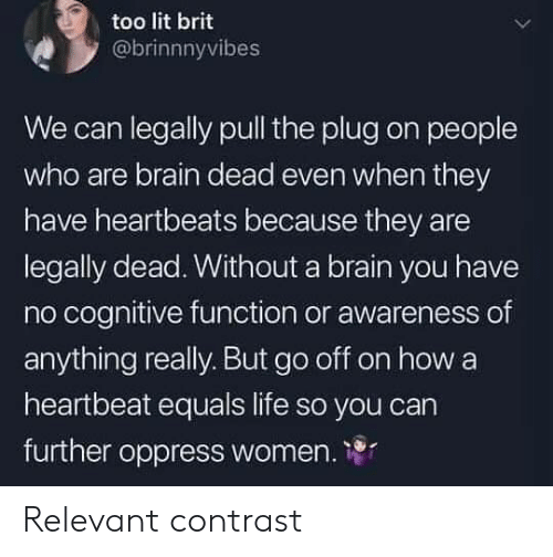 Life, Lit, and Brain: too lit brit  @brinnnyvibes  We can legally pull the plug on people  who are brain dead even when they  have heartbeats because they are  legally dead. Without a brain you have  no cognitive function or awareness of  anything really. But go off on how a  heartbeat equals life so you carn  further oppress women. 1 Relevant contrast
