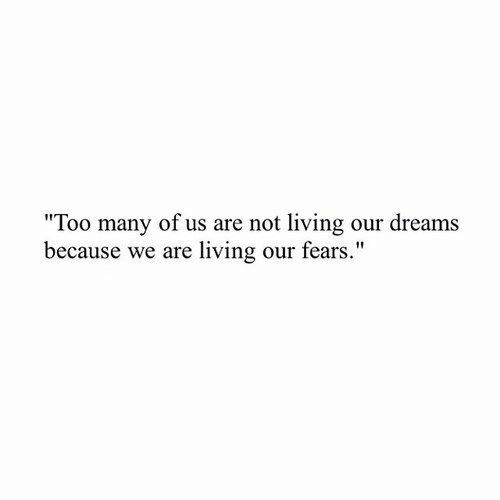 "Dreams, Living, and Because: ""Too many of us are not living our dreams  because we are living our fears."""