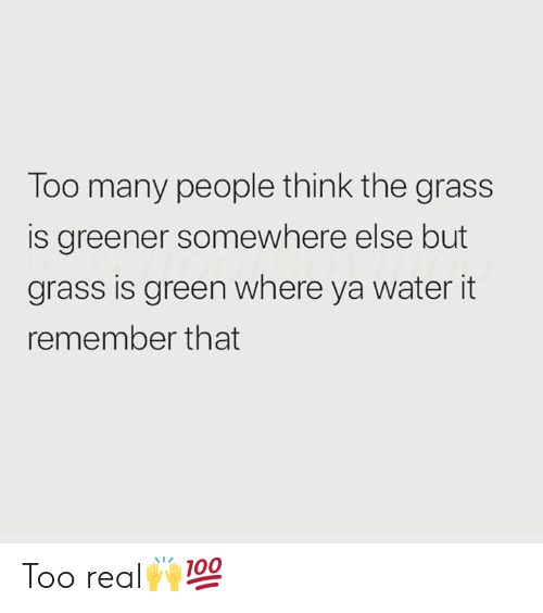 Water, Hood, and Green: Too many people think the grass  is greener somewhere else but  grass is green where ya water it  remember that Too real🙌💯